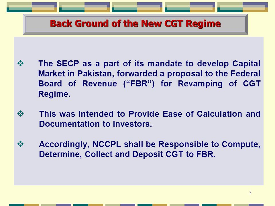  The SECP as a part of its mandate to develop Capital Market in Pakistan, forwarded a proposal to the Federal Board of Revenue ( FBR ) for Revamping of CGT Regime.
