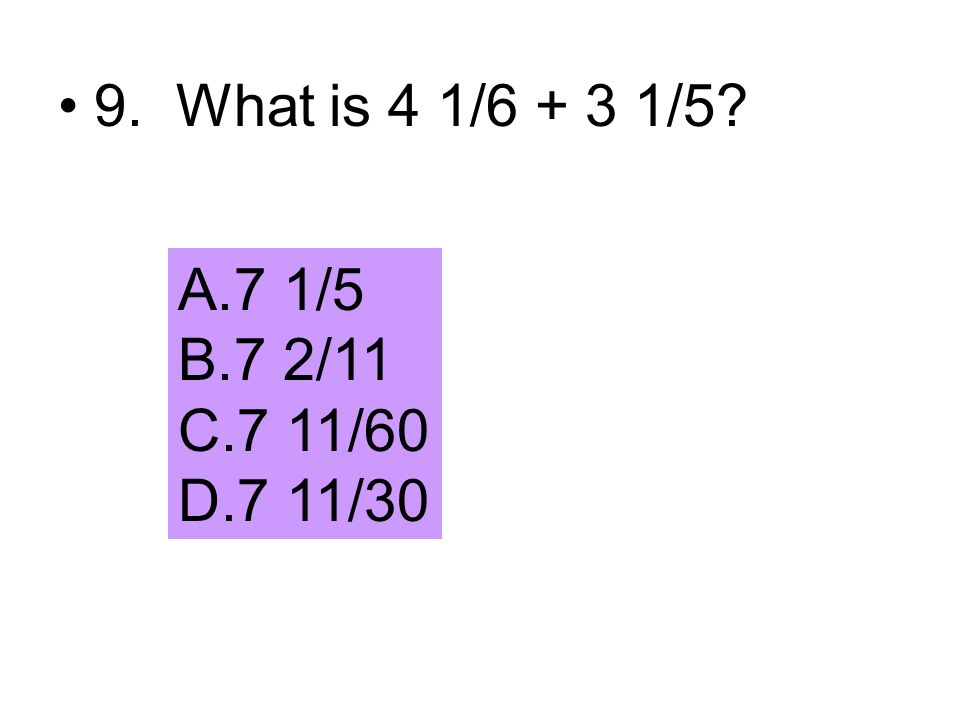 9. What is 4 1/6 + 3 1/5? A.7 1/5 B.7 2/11 C.7 11/60 D.7 11/30