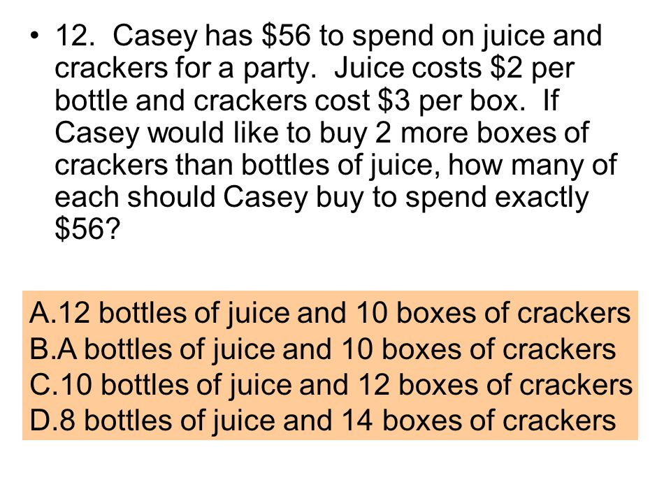 12. Casey has $56 to spend on juice and crackers for a party. Juice costs $2 per bottle and crackers cost $3 per box. If Casey would like to buy 2 mor
