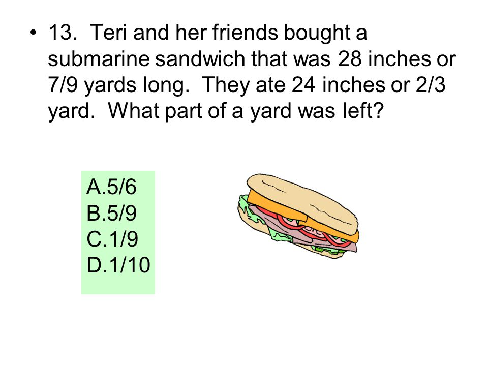 13. Teri and her friends bought a submarine sandwich that was 28 inches or 7/9 yards long. They ate 24 inches or 2/3 yard. What part of a yard was lef