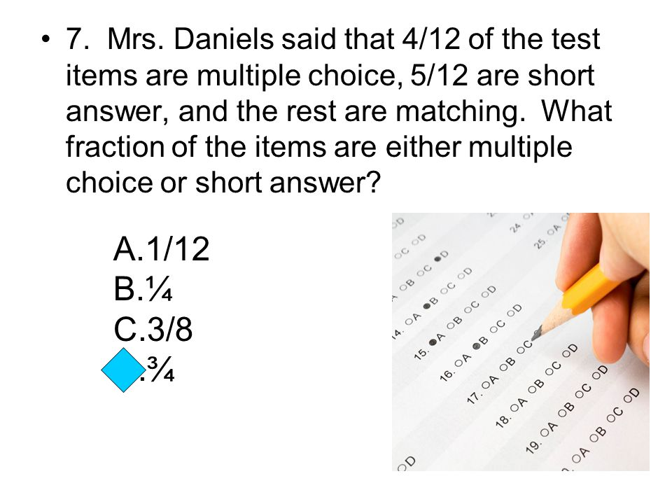 7. Mrs. Daniels said that 4/12 of the test items are multiple choice, 5/12 are short answer, and the rest are matching. What fraction of the items are