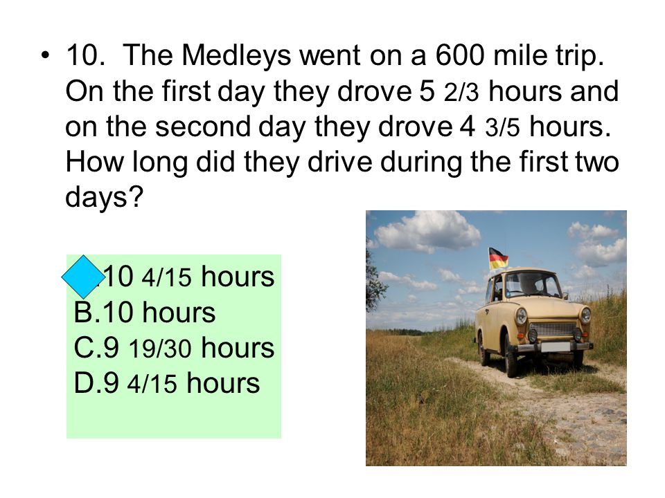10. The Medleys went on a 600 mile trip. On the first day they drove 5 2/3 hours and on the second day they drove 4 3/5 hours. How long did they drive