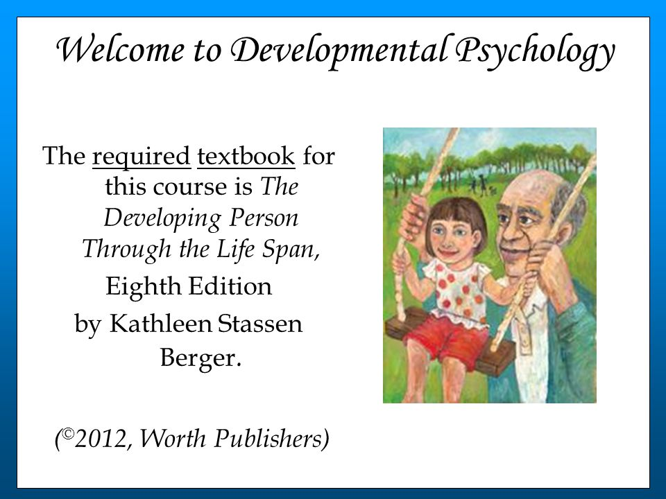 Welcome to Developmental Psychology The required textbook for this course is The Developing Person Through the Life Span, Eighth Edition by Kathleen Stassen Berger.