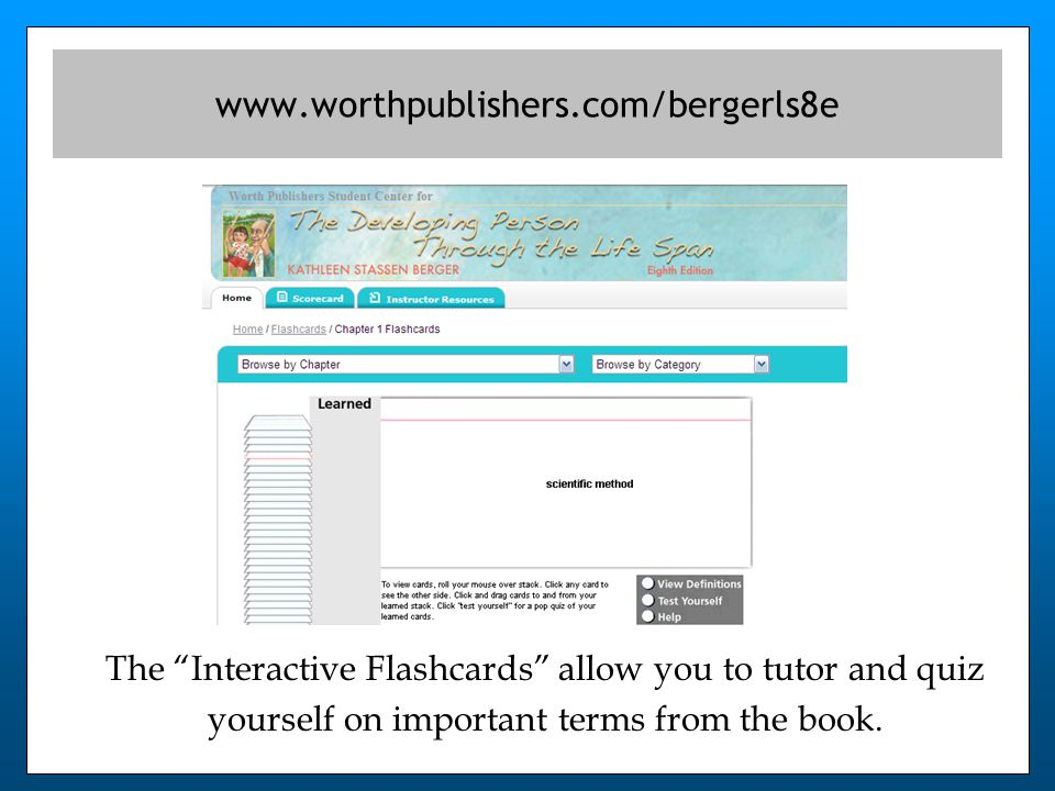 The Interactive Flashcards allow you to tutor and quiz yourself on important terms from the book.