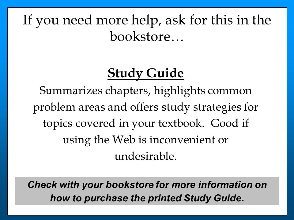 If you need more help, ask for this in the bookstore… Study Guide Summarizes chapters, highlights common problem areas and offers study strategies for topics covered in your textbook.