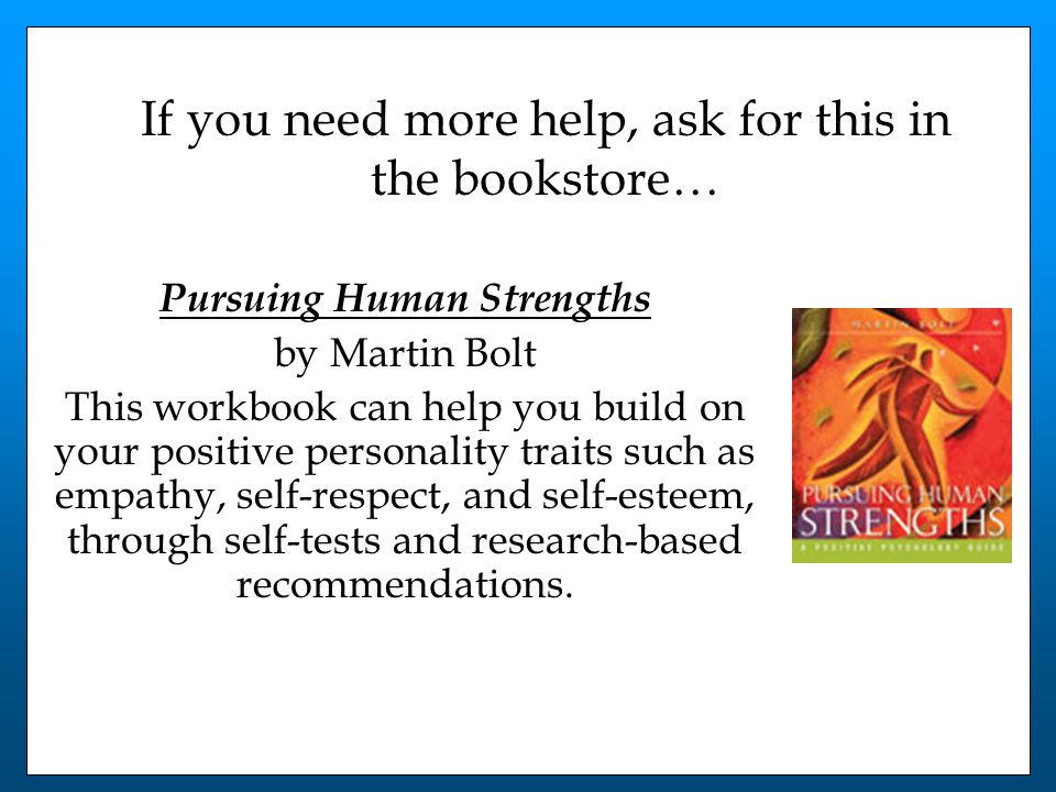 If you need more help, ask for this in the bookstore… Pursuing Human Strengths by Martin Bolt This workbook can help you build on your positive personality traits such as empathy, self-respect, and self-esteem, through self-tests and research-based recommendations.