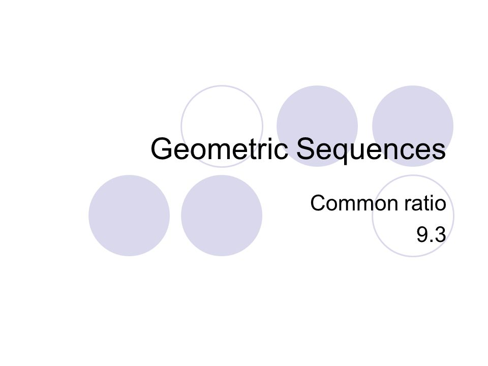 Geometric Sequences Common ratio 9.3