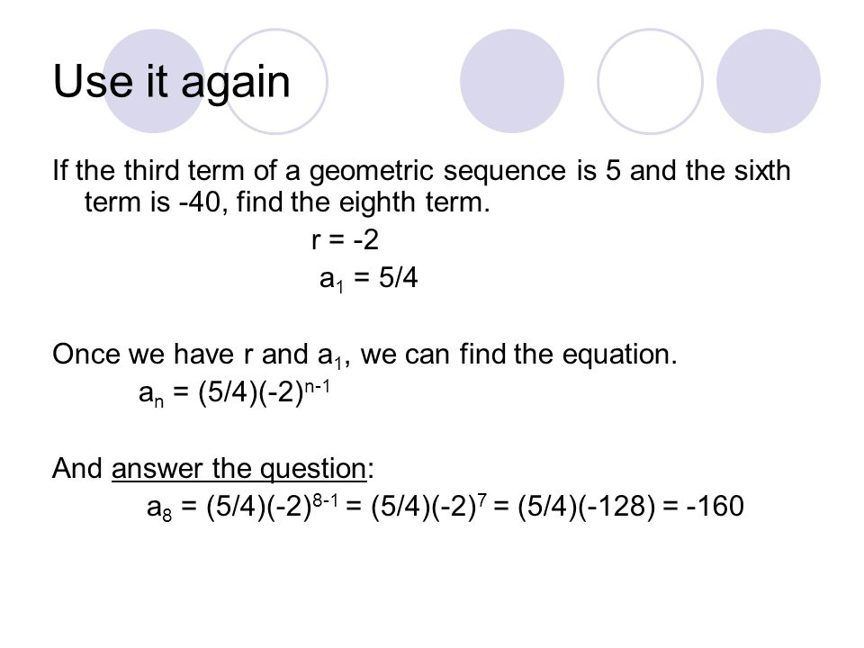 Use it again If the third term of a geometric sequence is 5 and the sixth term is -40, find the eighth term.
