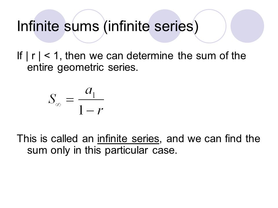 Infinite sums (infinite series) If | r | < 1, then we can determine the sum of the entire geometric series. This is called an infinite series, and we
