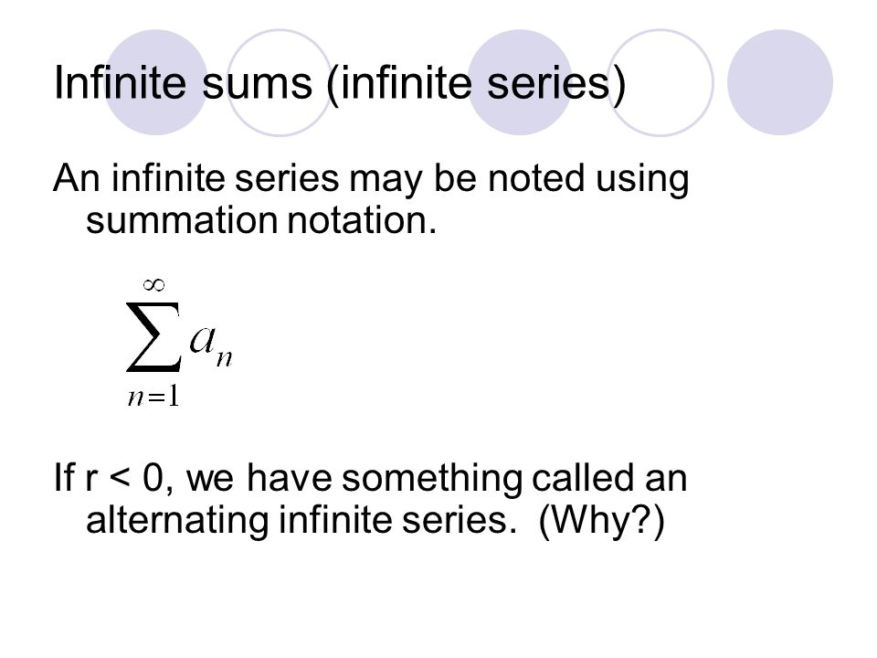 Infinite sums (infinite series) An infinite series may be noted using summation notation. If r < 0, we have something called an alternating infinite s