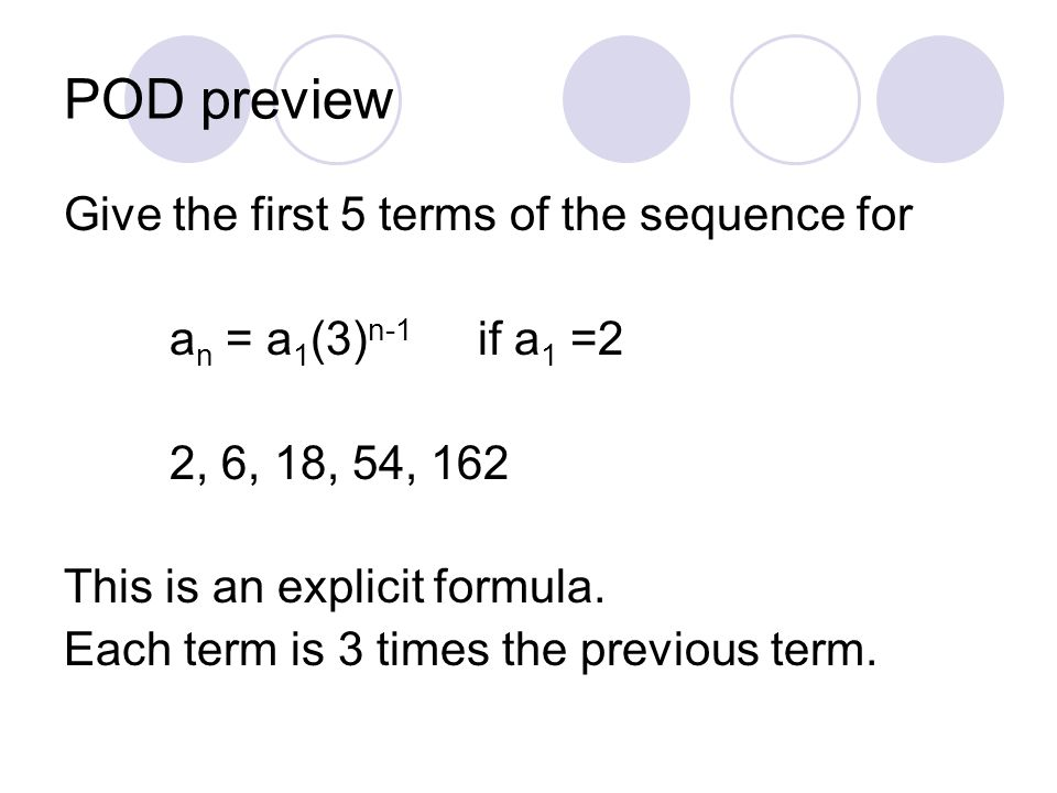 POD preview Give the first 5 terms of the sequence for a n = a 1 (3) n-1 if a 1 =2 2, 6, 18, 54, 162 This is an explicit formula. Each term is 3 times