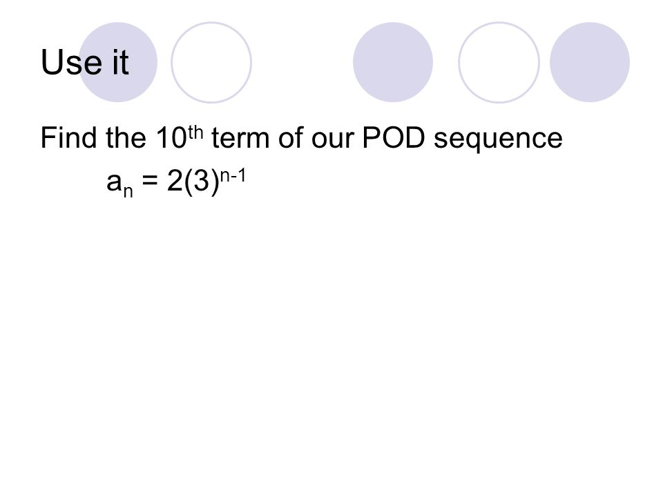 Use it Find the 10 th term of our POD sequence a n = 2(3) n-1