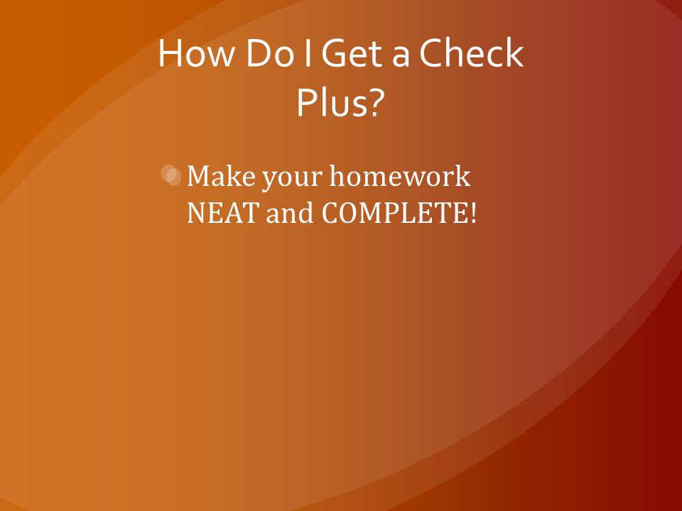 How Do I Get a Check Plus? Make your homework NEAT and COMPLETE!