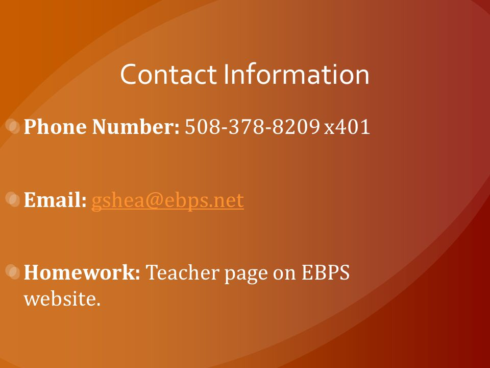 Contact Information Phone Number: 508-378-8209 x401 Email: gshea@ebps.netgshea@ebps.net Homework: Teacher page on EBPS website.