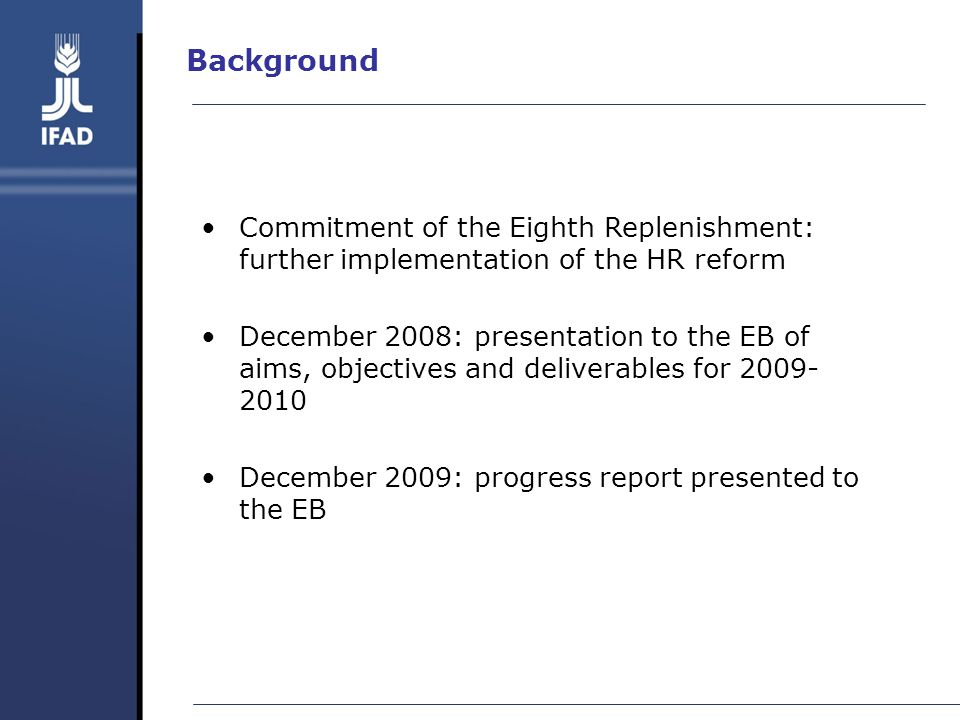 Background Commitment of the Eighth Replenishment: further implementation of the HR reform December 2008: presentation to the EB of aims, objectives and deliverables for 2009- 2010 December 2009: progress report presented to the EB