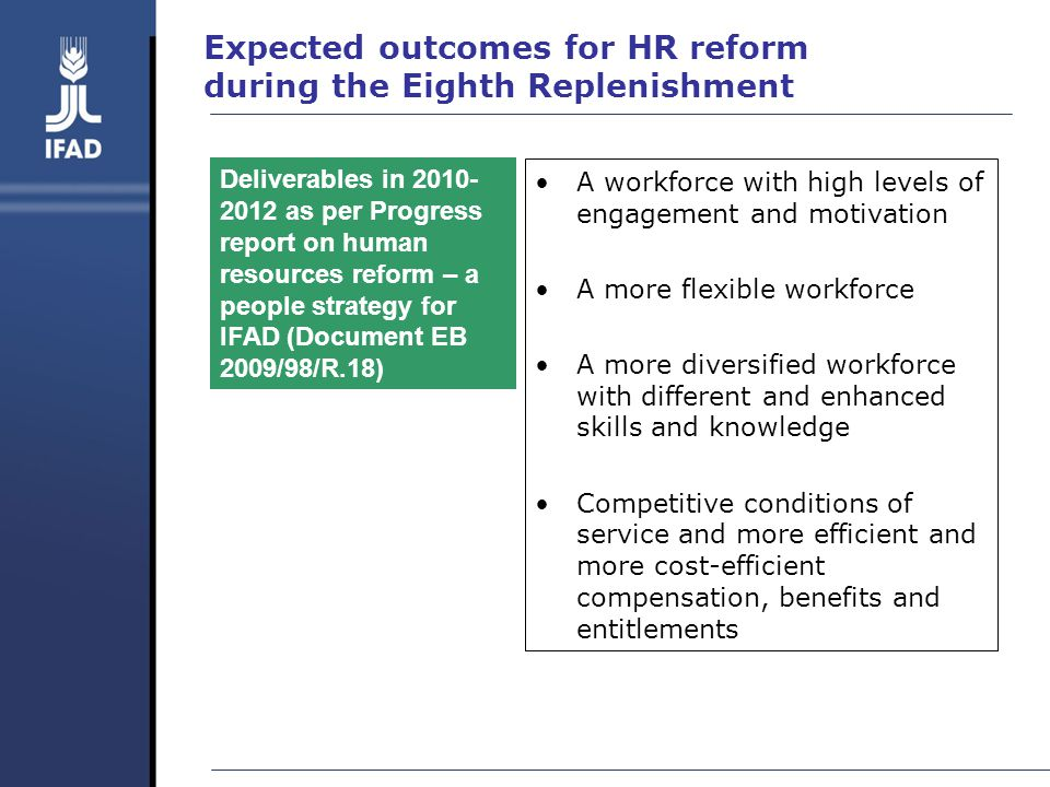 Expected outcomes for HR reform during the Eighth Replenishment A workforce with high levels of engagement and motivation A more flexible workforce A more diversified workforce with different and enhanced skills and knowledge Competitive conditions of service and more efficient and more cost-efficient compensation, benefits and entitlements Deliverables in 2010- 2012 as per Progress report on human resources reform – a people strategy for IFAD (Document EB 2009/98/R.18)