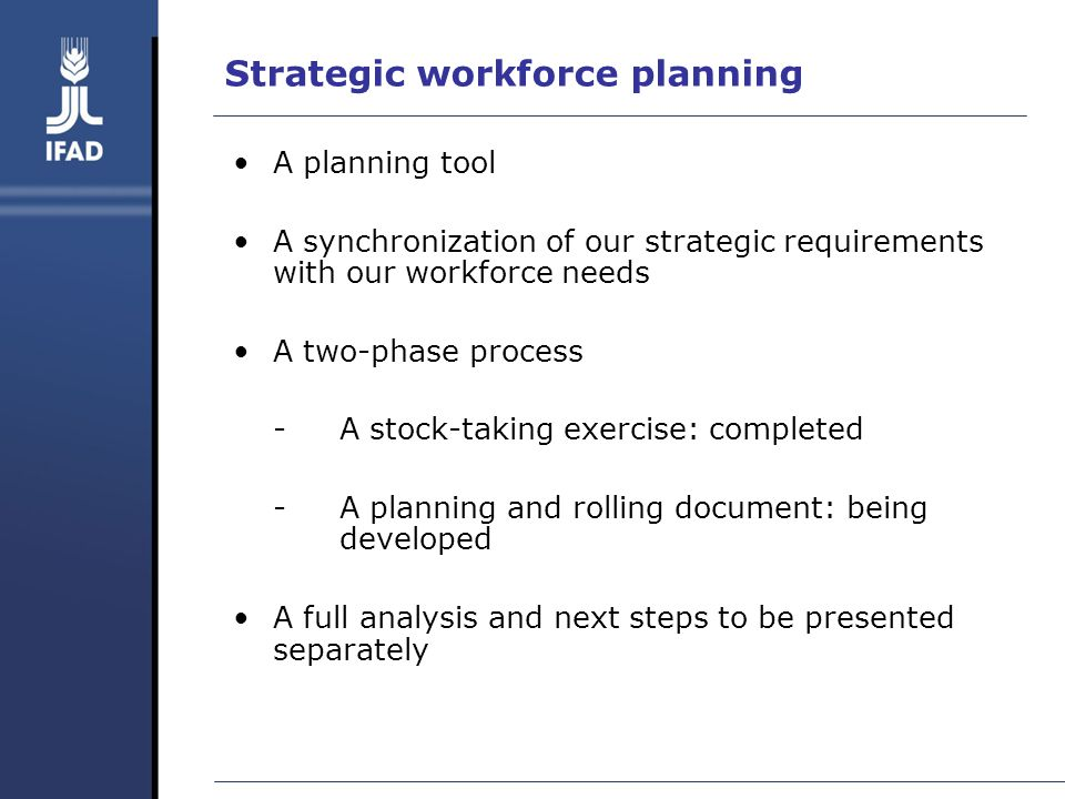 Strategic workforce planning A planning tool A synchronization of our strategic requirements with our workforce needs A two-phase process -A stock-taking exercise: completed -A planning and rolling document: being developed A full analysis and next steps to be presented separately