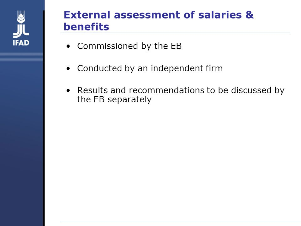 External assessment of salaries & benefits Commissioned by the EB Conducted by an independent firm Results and recommendations to be discussed by the EB separately