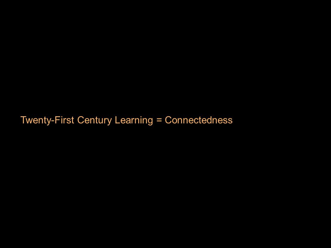 Twenty-First Century Learning = Connectedness