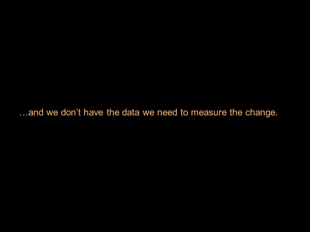 …and we don't have the data we need to measure the change.