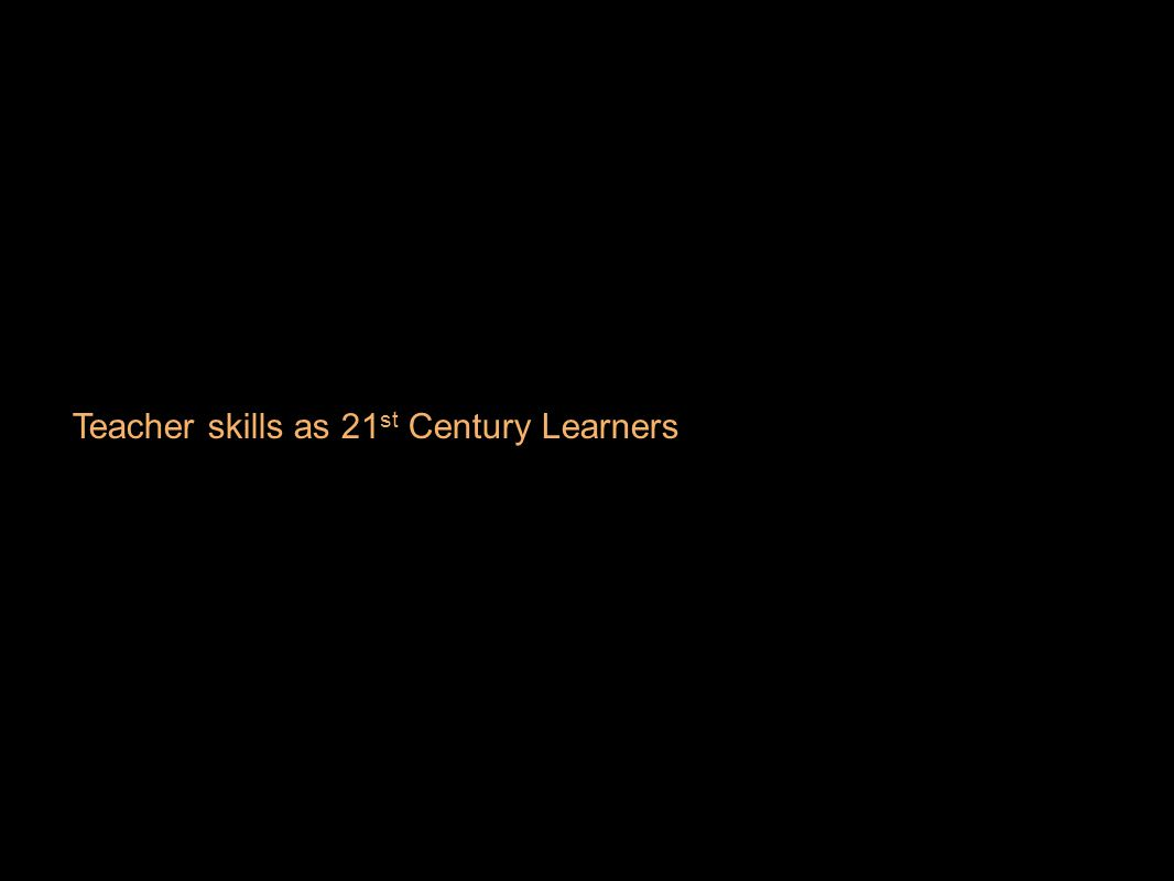 Teacher skills as 21 st Century Learners