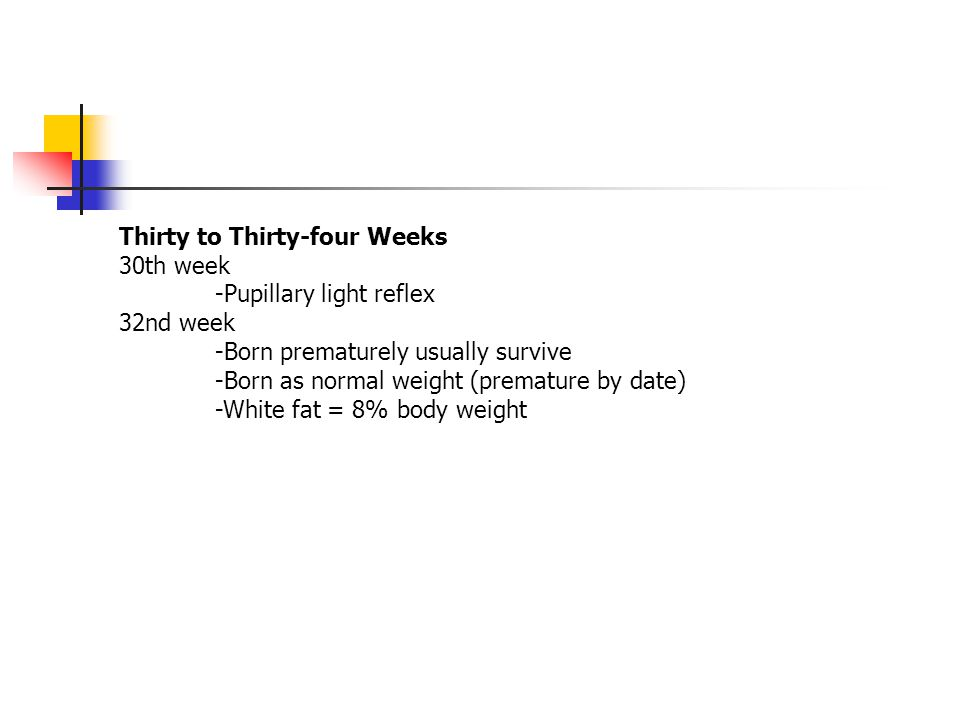 Thirty to Thirty-four Weeks 30th week -Pupillary light reflex 32nd week -Born prematurely usually survive -Born as normal weight (premature by date) -