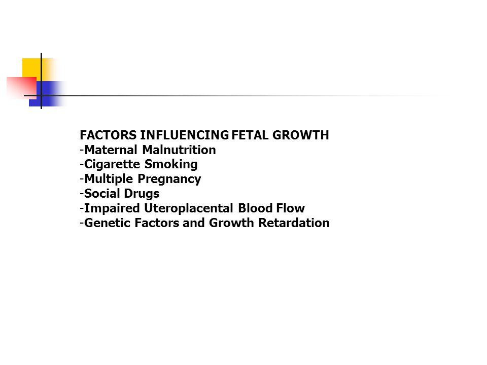 FACTORS INFLUENCING FETAL GROWTH -Maternal Malnutrition -Cigarette Smoking -Multiple Pregnancy -Social Drugs -Impaired Uteroplacental Blood Flow -Gene