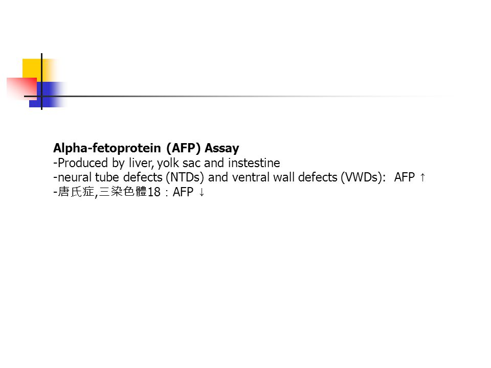 Alpha-fetoprotein (AFP) Assay -Produced by liver, yolk sac and instestine -neural tube defects (NTDs) and ventral wall defects (VWDs): AFP ↑ - 唐氏症, 三染