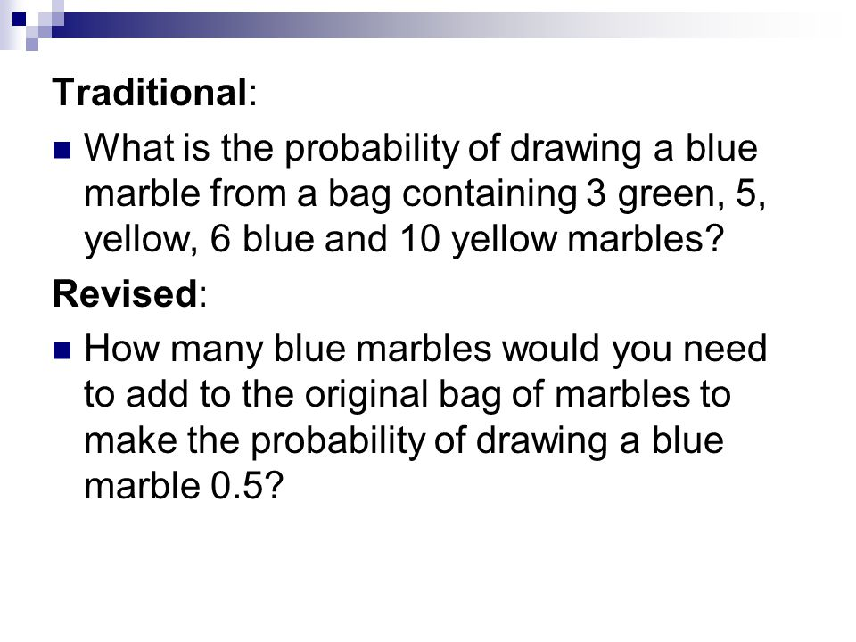 Traditional: What is the probability of drawing a blue marble from a bag containing 3 green, 5, yellow, 6 blue and 10 yellow marbles.