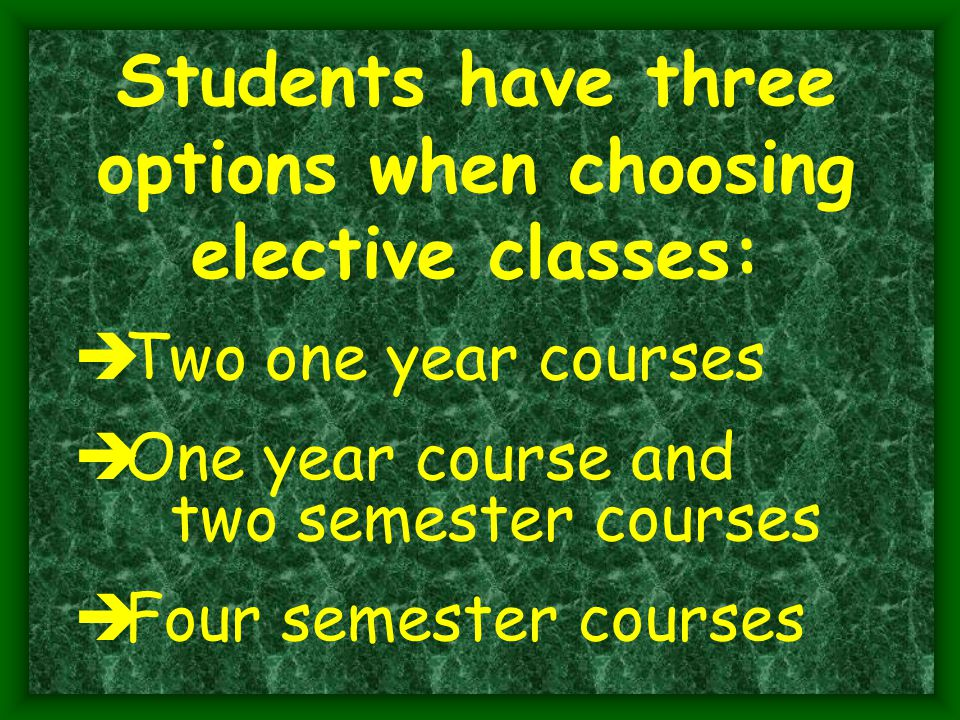 Students have three options when choosing elective classes:  Two one year courses  One year course and two semester courses  Four semester courses