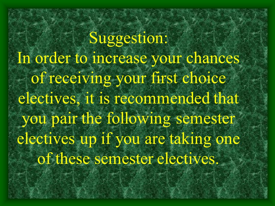 Suggestion: In order to increase your chances of receiving your first choice electives, it is recommended that you pair the following semester electives up if you are taking one of these semester electives.