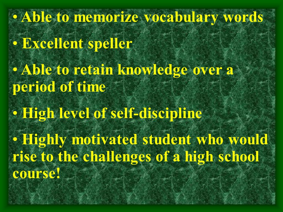 Able to memorize vocabulary words Excellent speller Able to retain knowledge over a period of time High level of self-discipline Highly motivated student who would rise to the challenges of a high school course!