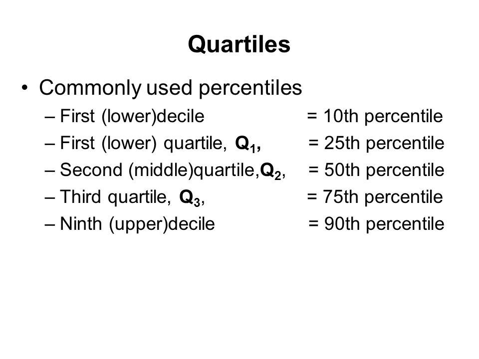 Commonly used percentiles –First (lower)decile = 10th percentile –First (lower) quartile, Q 1,= 25th percentile –Second (middle)quartile,Q 2,= 50th pe