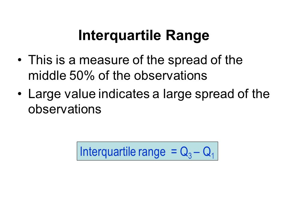 This is a measure of the spread of the middle 50% of the observations Large value indicates a large spread of the observations Interquartile range = Q