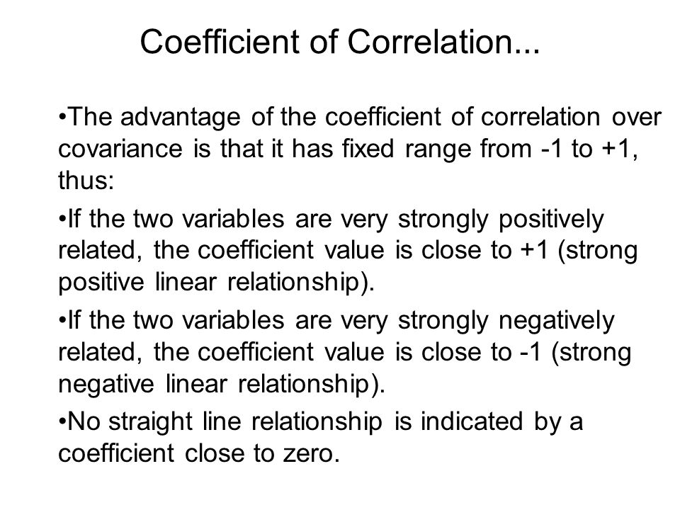 Coefficient of Correlation … The advantage of the coefficient of correlation over covariance is that it has fixed range from -1 to +1, thus: If the tw