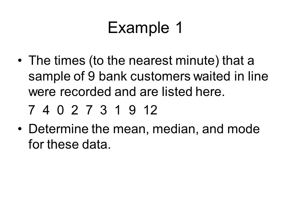 Example 1 The times (to the nearest minute) that a sample of 9 bank customers waited in line were recorded and are listed here. 7 4 0 2 7 3 1 9 12 Det