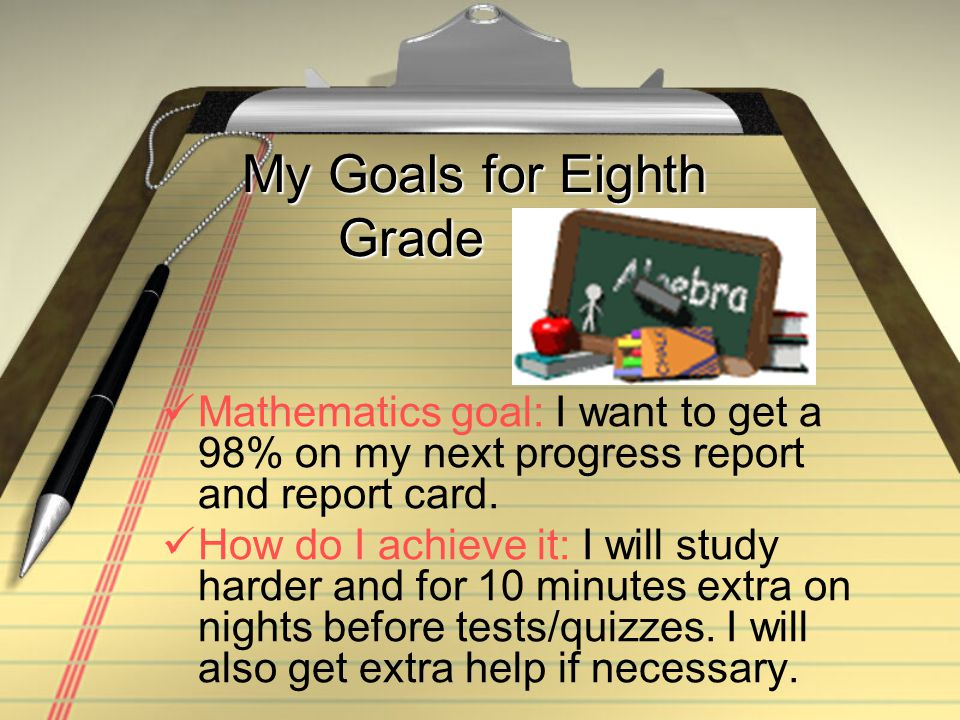 My Goals for Eighth Grade Mathematics goal: I want to get a 98% on my next progress report and report card.