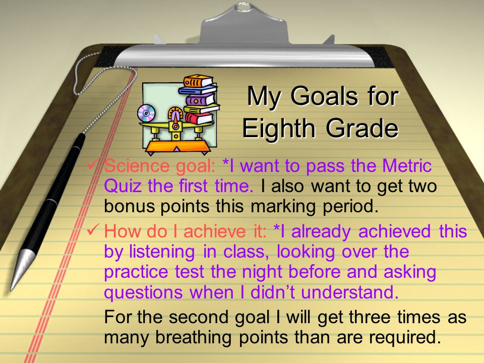 My Goals for Eighth Grade Science goal: *I want to pass the Metric Quiz the first time.