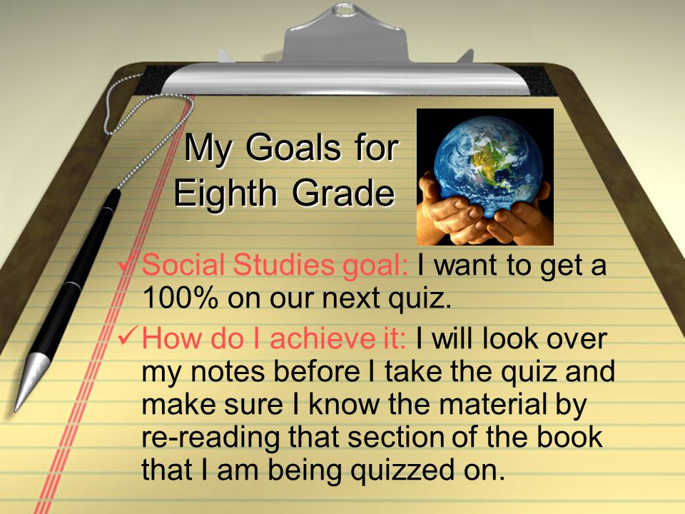 My Goals for Eighth Grade My Goals for Eighth Grade Social Studies goal: I want to get a 100% on our next quiz.