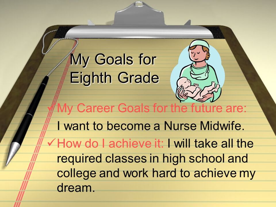 My Goals for Eighth Grade My Career Goals for the future are: I want to become a Nurse Midwife.