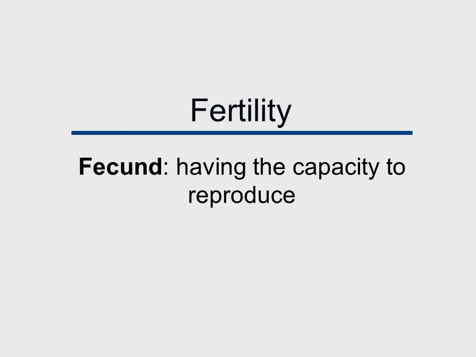 Fertility Fecund: having the capacity to reproduce
