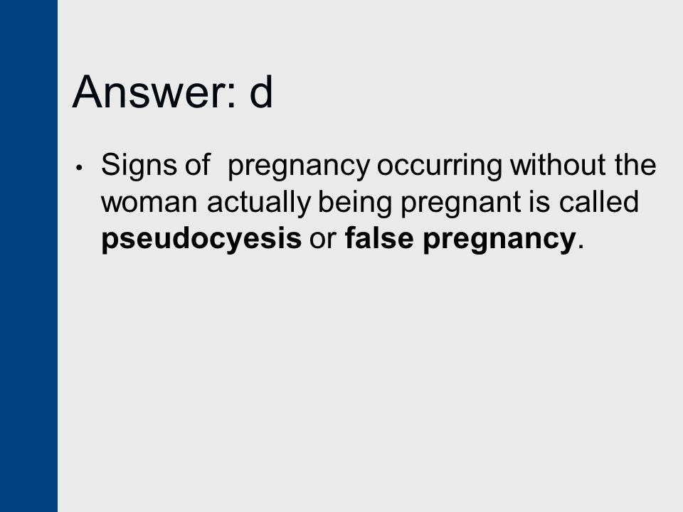 Answer: d Signs of pregnancy occurring without the woman actually being pregnant is called pseudocyesis or false pregnancy.