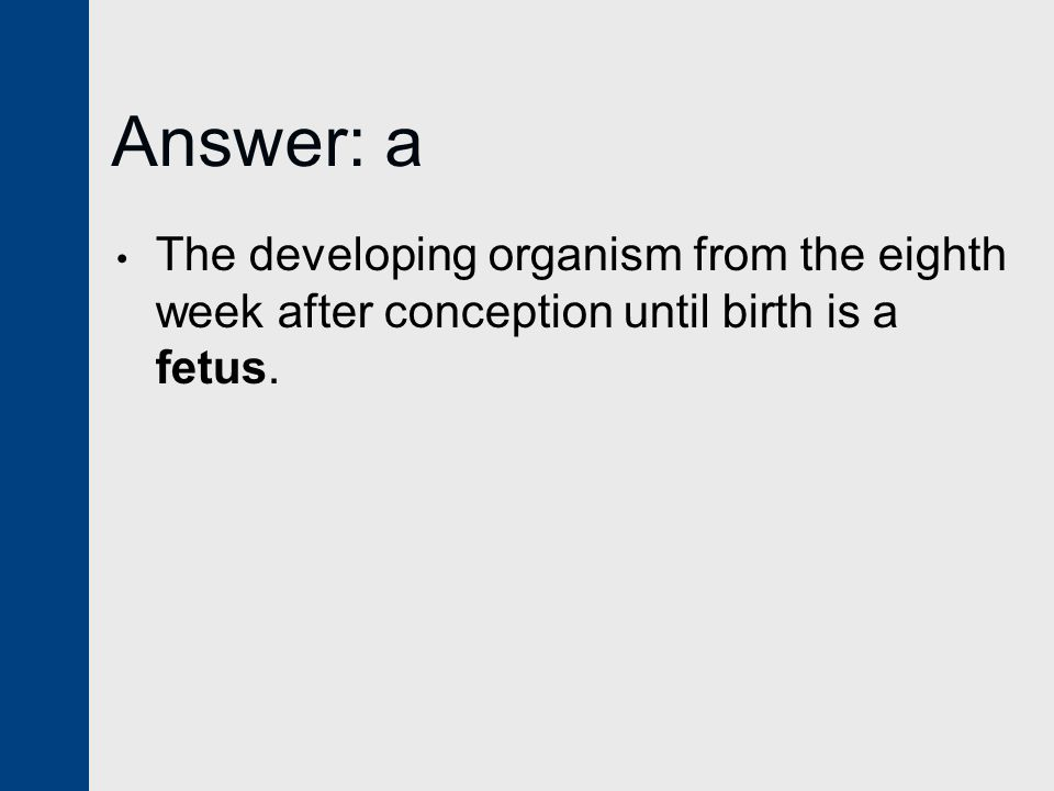 Answer: a The developing organism from the eighth week after conception until birth is a fetus.