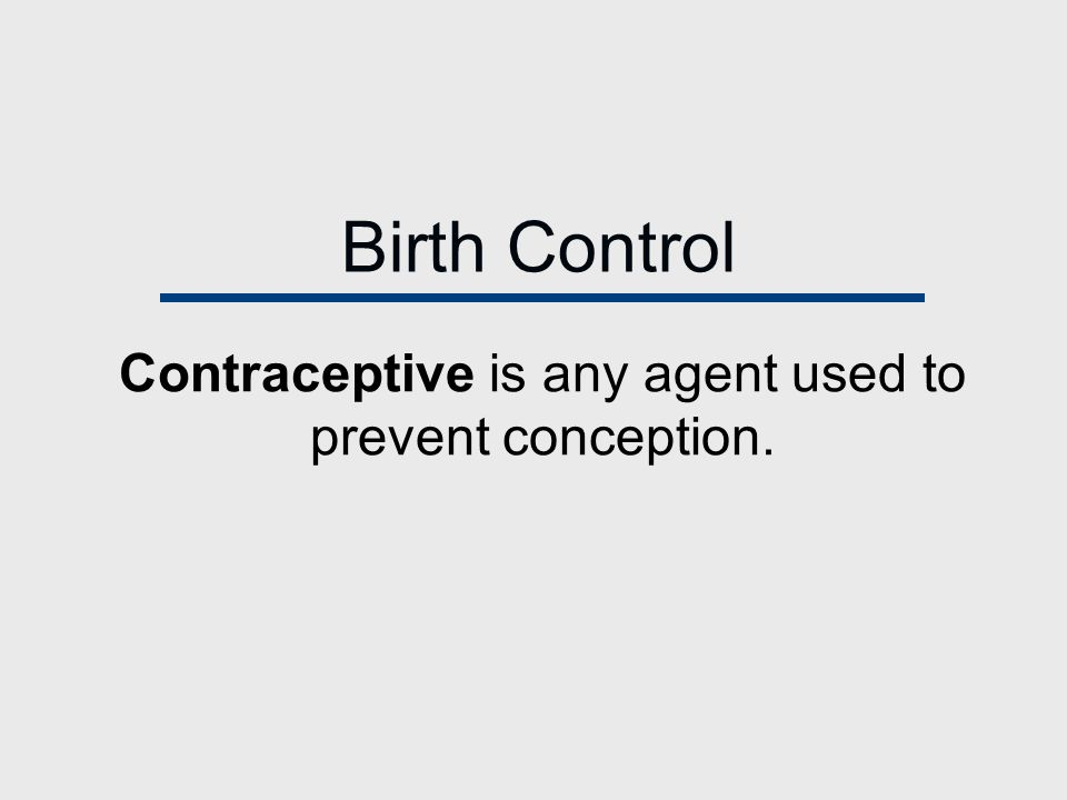 Birth Control Contraceptive is any agent used to prevent conception.