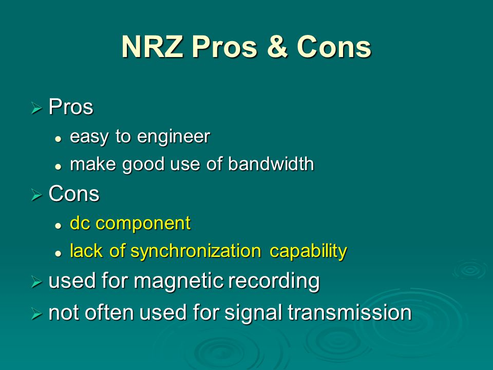 NRZ Pros & Cons  Pros easy to engineer easy to engineer make good use of bandwidth make good use of bandwidth  Cons dc component dc component lack of synchronization capability lack of synchronization capability  used for magnetic recording  not often used for signal transmission