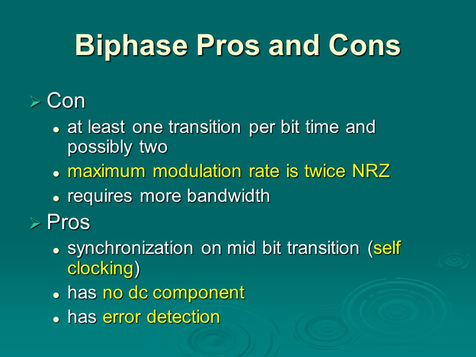 Biphase Pros and Cons  Con at least one transition per bit time and possibly two at least one transition per bit time and possibly two maximum modulation rate is twice NRZ maximum modulation rate is twice NRZ requires more bandwidth requires more bandwidth  Pros synchronization on mid bit transition (self clocking) synchronization on mid bit transition (self clocking) has no dc component has no dc component has error detection has error detection