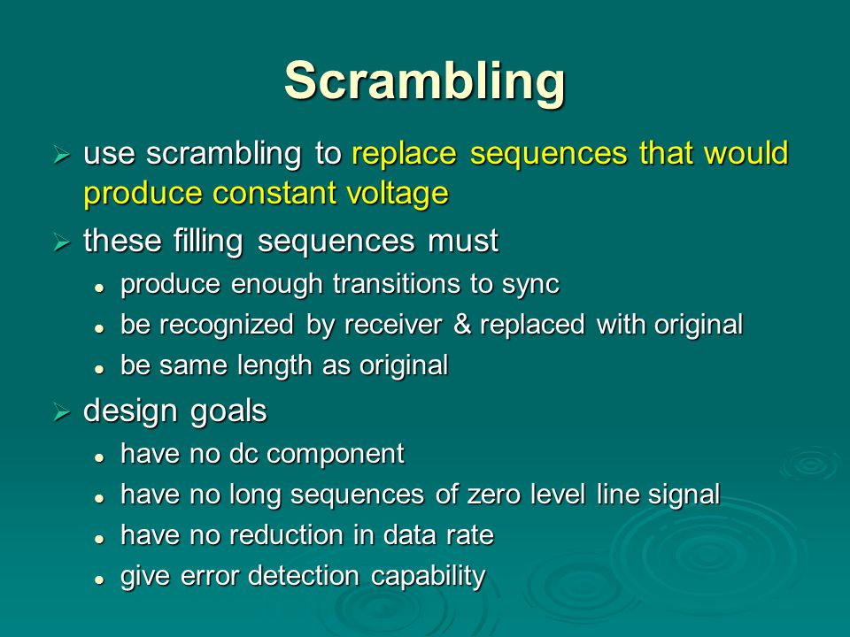 Scrambling  use scrambling to replace sequences that would produce constant voltage  these filling sequences must produce enough transitions to sync produce enough transitions to sync be recognized by receiver & replaced with original be recognized by receiver & replaced with original be same length as original be same length as original  design goals have no dc component have no dc component have no long sequences of zero level line signal have no long sequences of zero level line signal have no reduction in data rate have no reduction in data rate give error detection capability give error detection capability