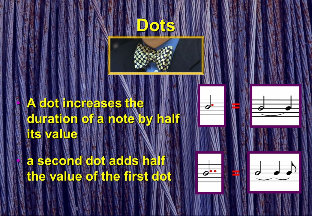DotsDots = a second dot adds half the value of the first dota second dot adds half the value of the first dot = A dot increases the duration of a note
