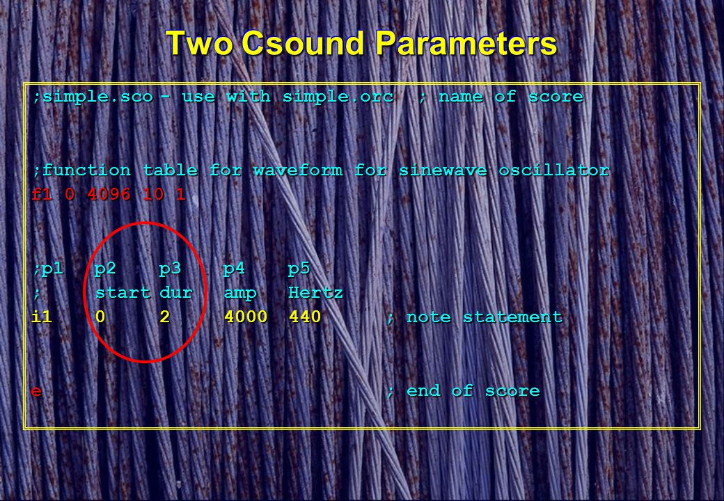 Two Csound Parameters ;simple.sco- use with simple.orc; name of score ;function table for waveform for sinewave oscillator f1 0 4096 10 1 ;p1p2p3p4p5