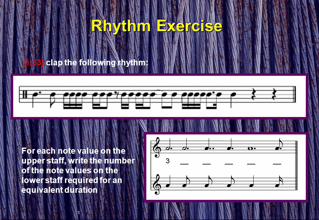 Rhythm Exercise [i:53] clap the following rhythm: For each note value on the upper staff, write the number of the note values on the lower staff requi